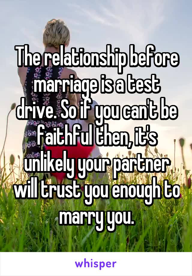 The relationship before marriage is a test drive. So if you can't be faithful then, it's unlikely your partner will trust you enough to marry you.