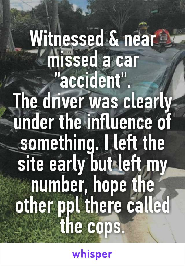 """Witnessed & near missed a car """"accident"""". The driver was clearly under the influence of something. I left the site early but left my number, hope the other ppl there called the cops."""
