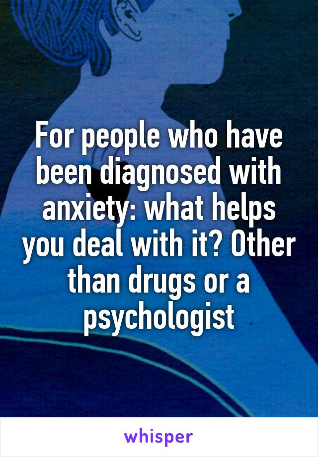 For people who have been diagnosed with anxiety: what helps you deal with it? Other than drugs or a psychologist