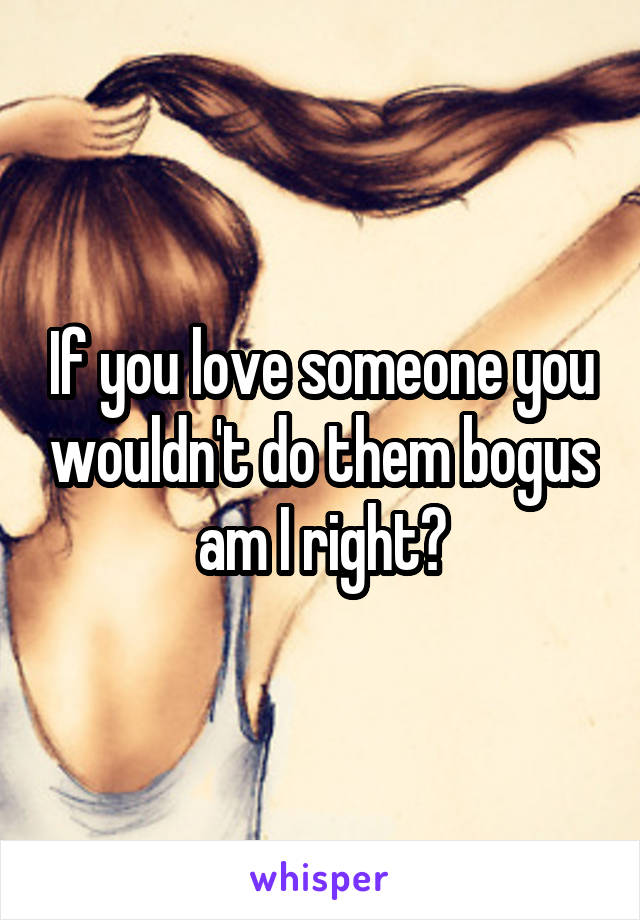 If you love someone you wouldn't do them bogus am I right?