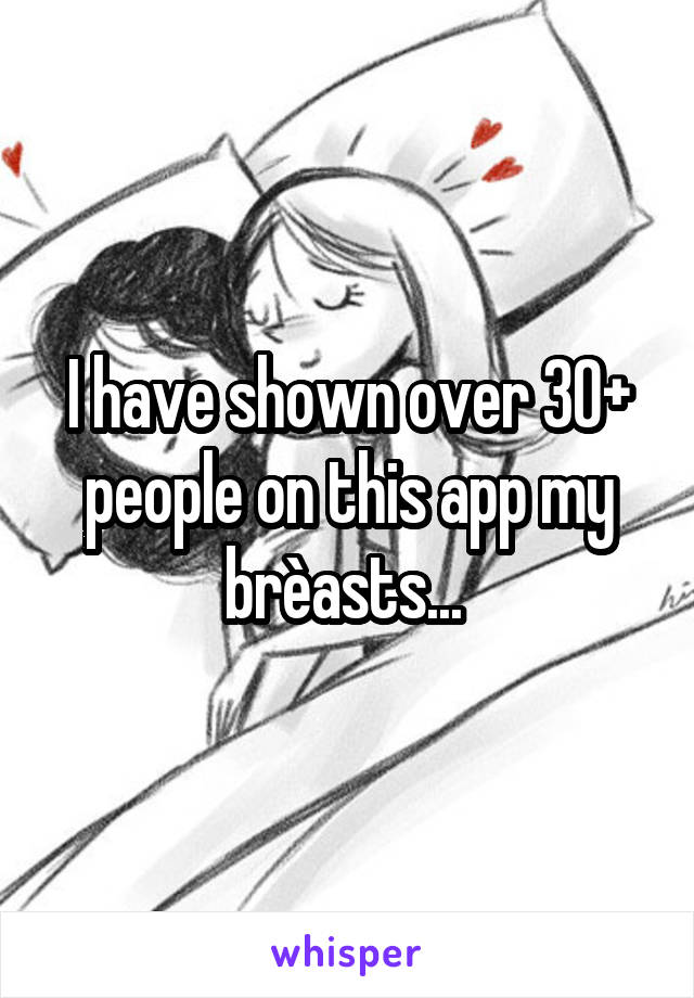 I have shown over 30+ people on this app my brèasts...