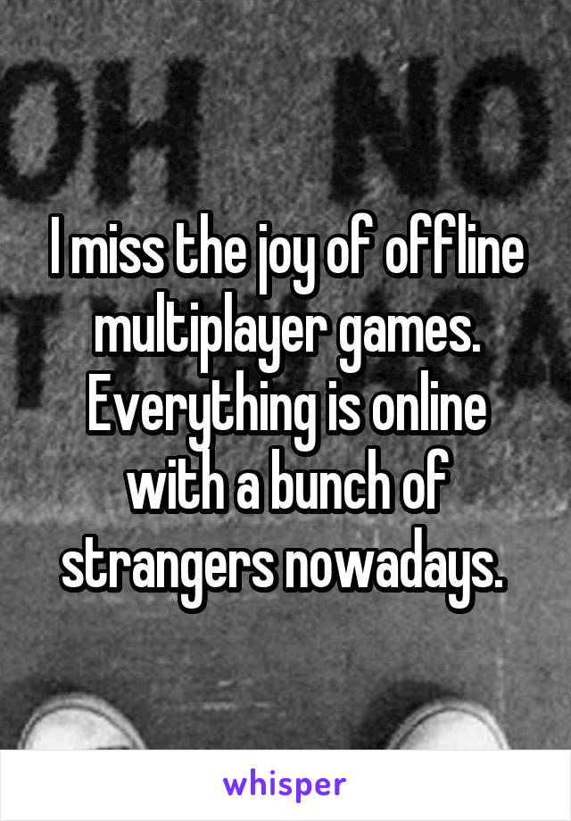 I miss the joy of offline multiplayer games. Everything is online with a bunch of strangers nowadays.