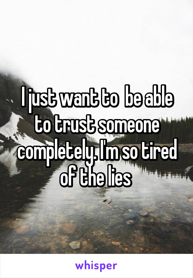 I just want to  be able to trust someone completely. I'm so tired of the lies