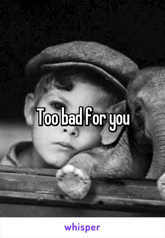 Too bad for you
