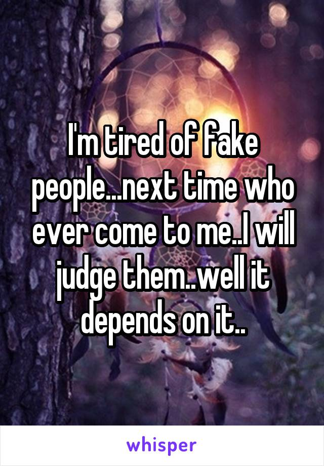I'm tired of fake people...next time who ever come to me..I will judge them..well it depends on it..