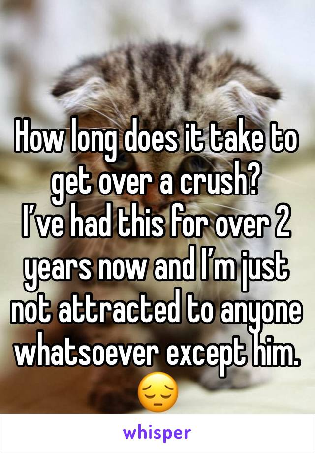 How long does it take to get over a crush? I've had this for over 2 years now and I'm just not attracted to anyone  whatsoever except him. 😔