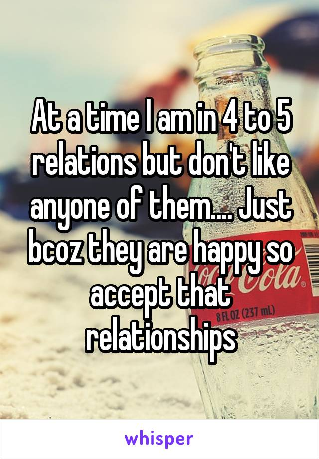 At a time I am in 4 to 5 relations but don't like anyone of them.... Just bcoz they are happy so accept that relationships
