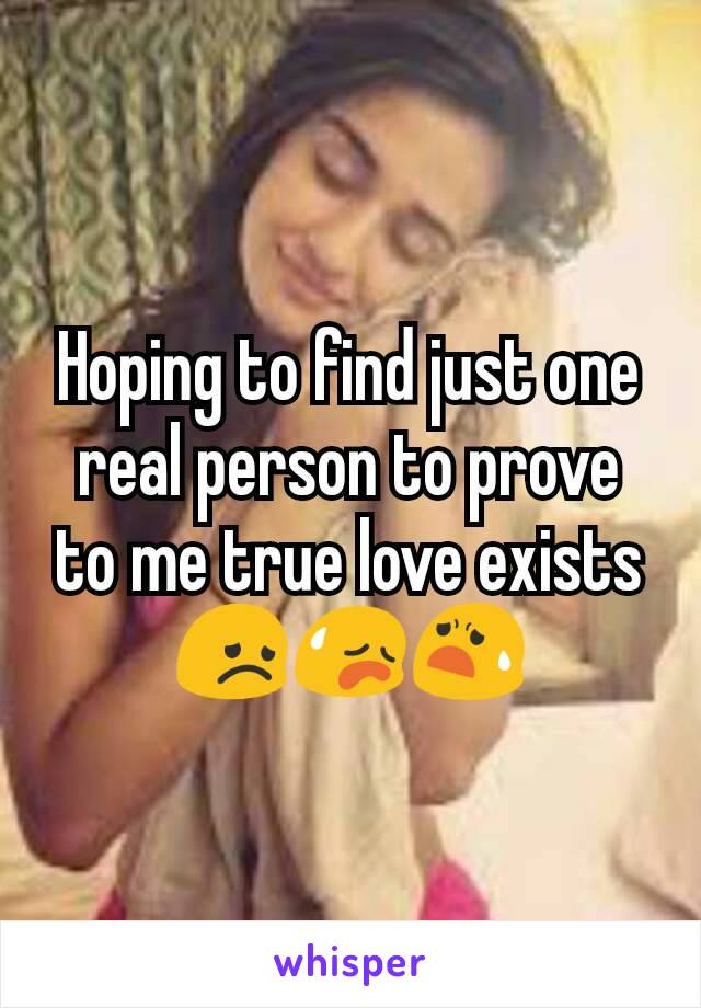 Hoping to find just one real person to prove to me true love exists 😞😥😧