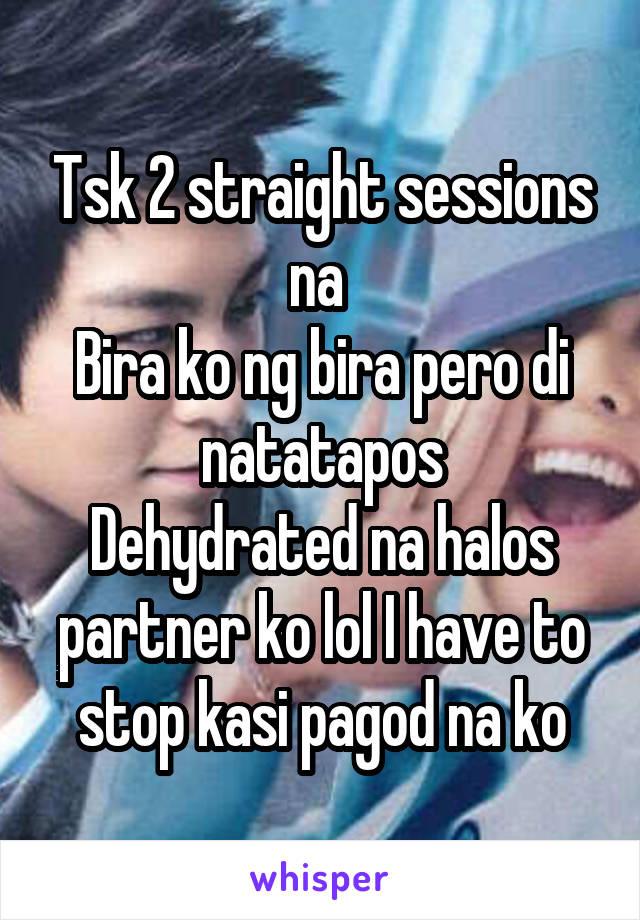 Tsk 2 straight sessions na  Bira ko ng bira pero di natatapos Dehydrated na halos partner ko lol I have to stop kasi pagod na ko