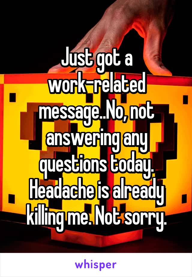 Just got a work-related message..No, not answering any questions today. Headache is already killing me. Not sorry.