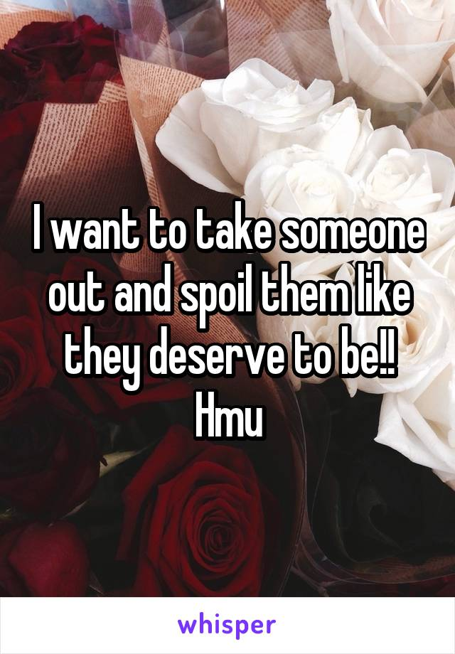 I want to take someone out and spoil them like they deserve to be!! Hmu