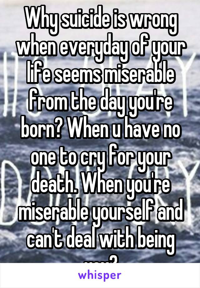 Why suicide is wrong when everyday of your life seems miserable from the day you're born? When u have no one to cry for your death. When you're miserable yourself and can't deal with being you?