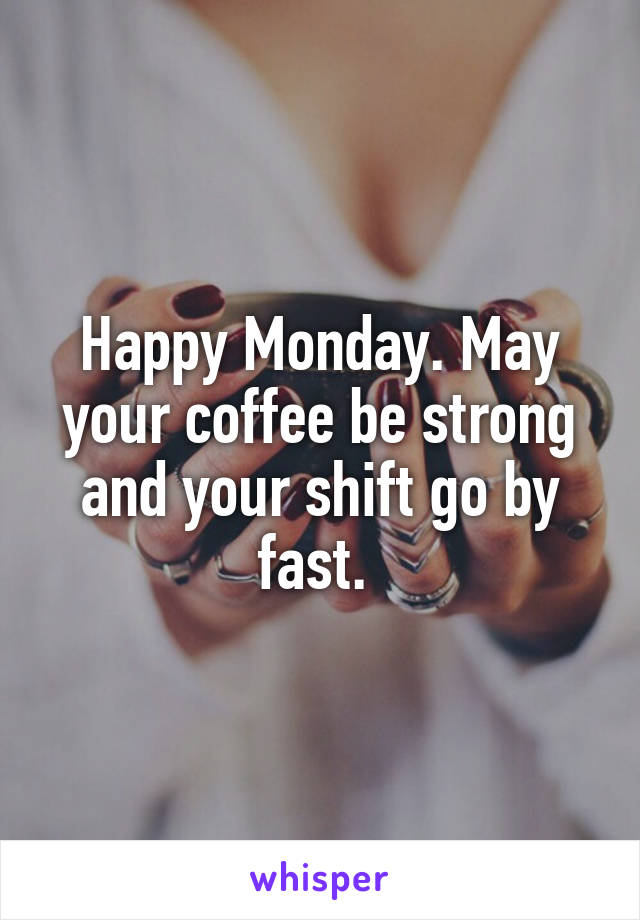 Happy Monday. May your coffee be strong and your shift go by fast.