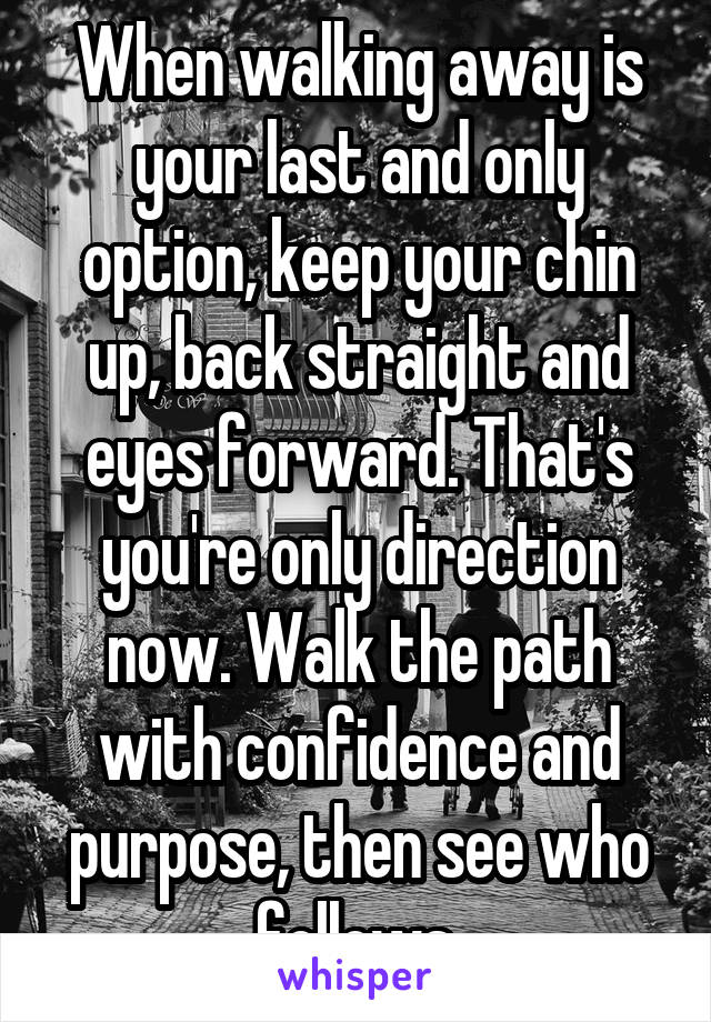 When walking away is your last and only option, keep your chin up, back straight and eyes forward. That's you're only direction now. Walk the path with confidence and purpose, then see who follows.