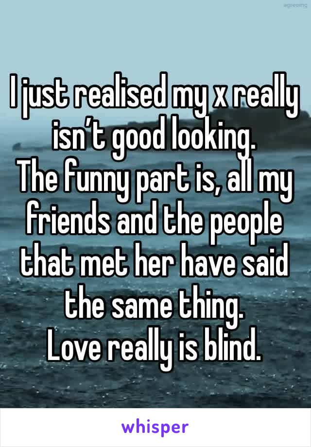 I just realised my x really isn't good looking. The funny part is, all my friends and the people that met her have said the same thing. Love really is blind.
