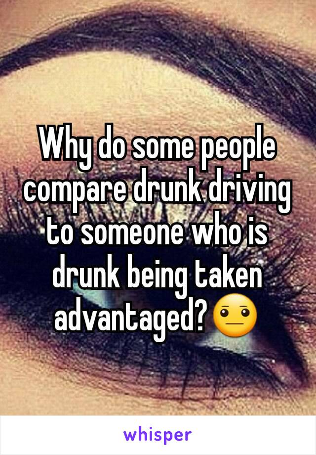 Why do some people compare drunk driving to someone who is drunk being taken advantaged?😐