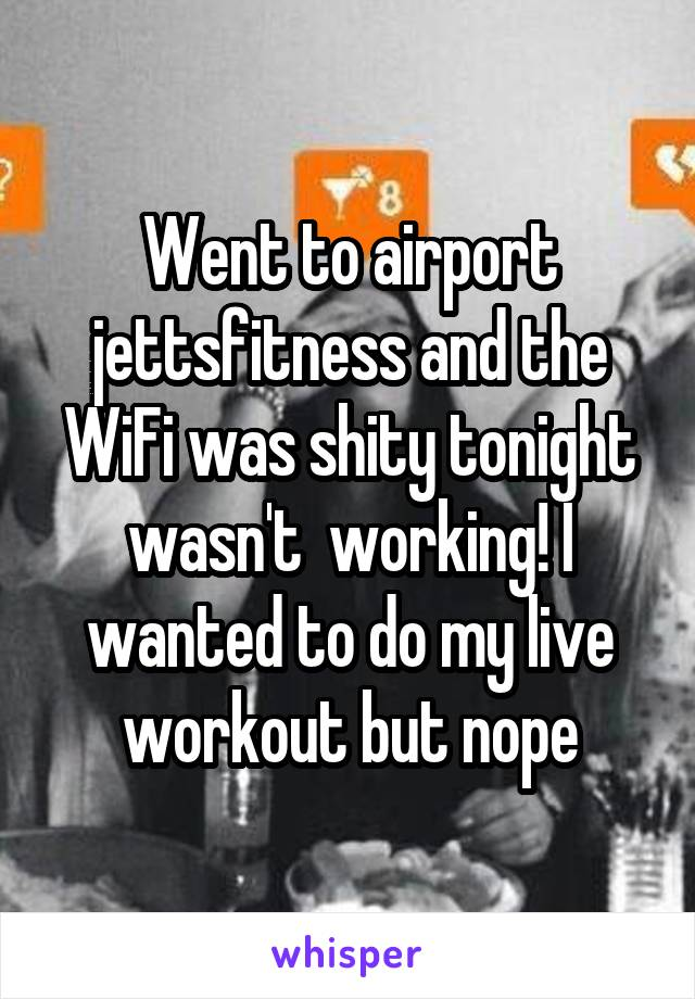 Went to airport jettsfitness and the WiFi was shity tonight wasn't  working! I wanted to do my live workout but nope