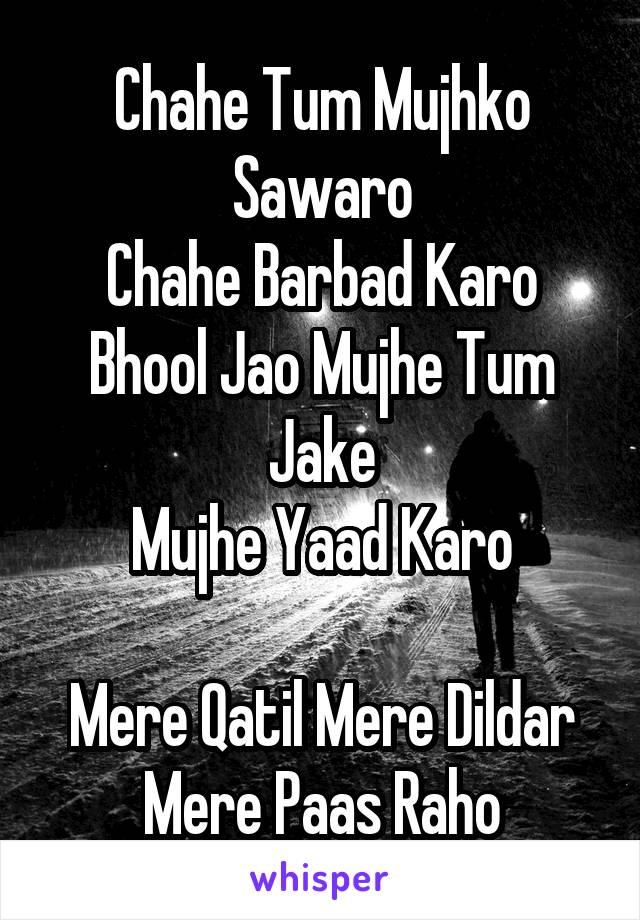 Chahe Tum Mujhko Sawaro Chahe Barbad Karo Bhool Jao Mujhe Tum Jake Mujhe Yaad Karo  Mere Qatil Mere Dildar Mere Paas Raho