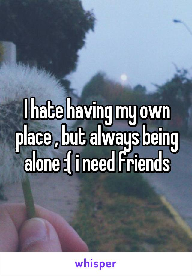 I hate having my own place , but always being alone :( i need friends