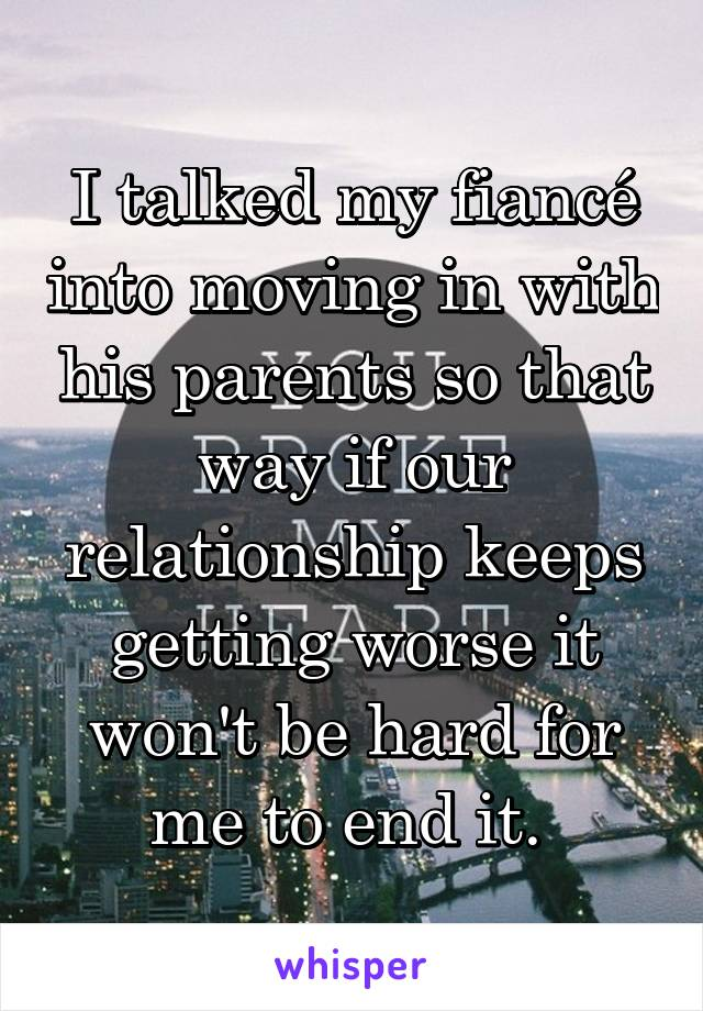 I talked my fiancé into moving in with his parents so that way if our relationship keeps getting worse it won't be hard for me to end it.