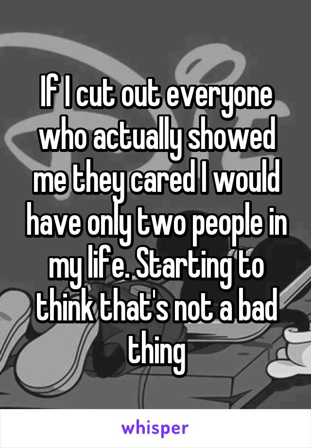 If I cut out everyone who actually showed me they cared I would have only two people in my life. Starting to think that's not a bad thing