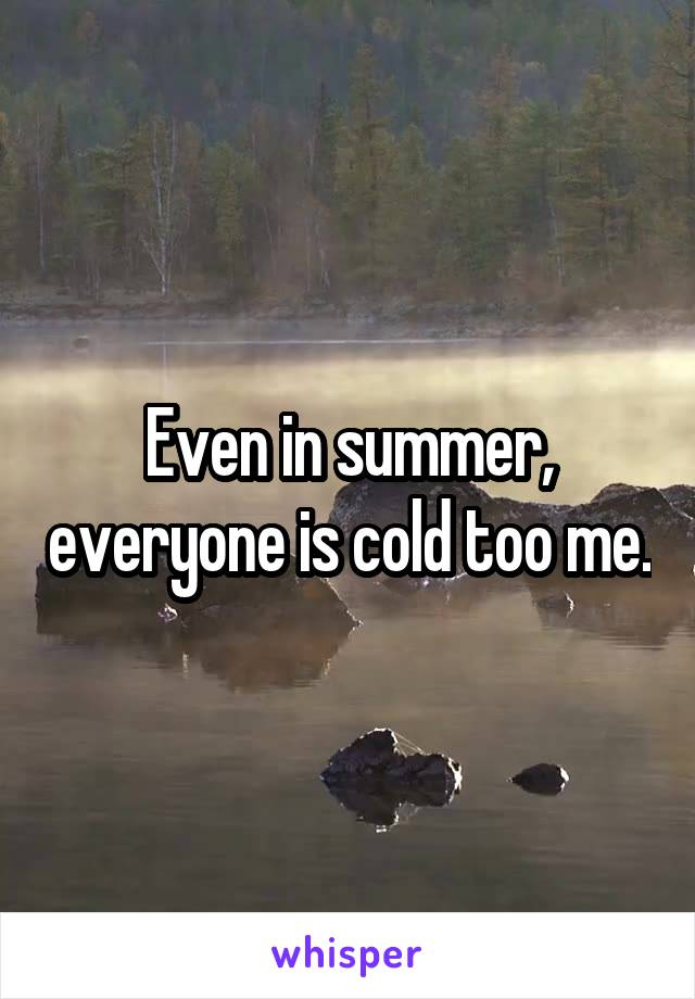 Even in summer, everyone is cold too me.