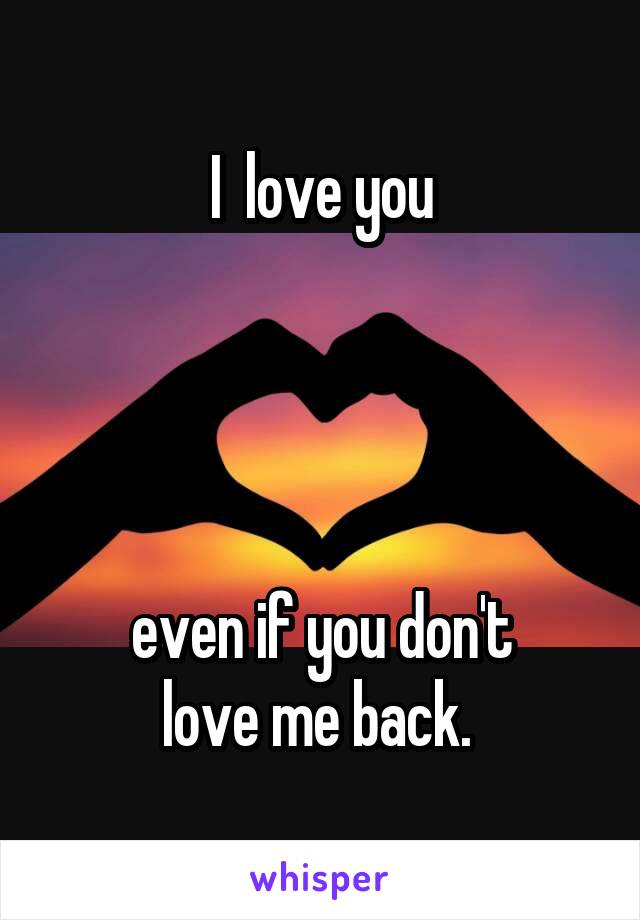 I  love you     even if you don't love me back.