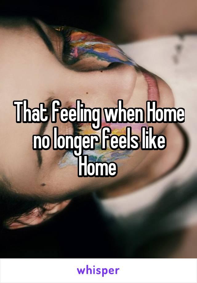 That feeling when Home no longer feels like Home