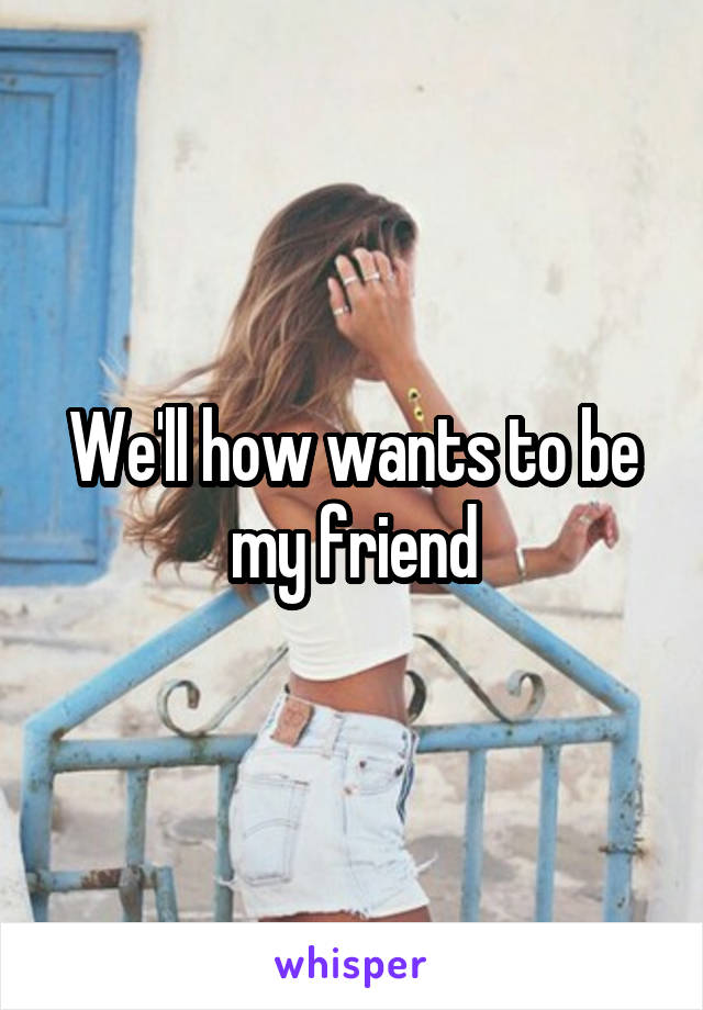 We'll how wants to be my friend