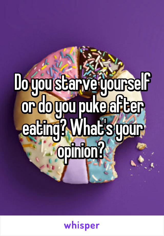 Do you starve yourself or do you puke after eating? What's your opinion?