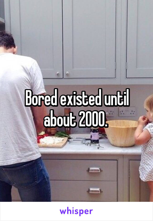 Bored existed until about 2000.