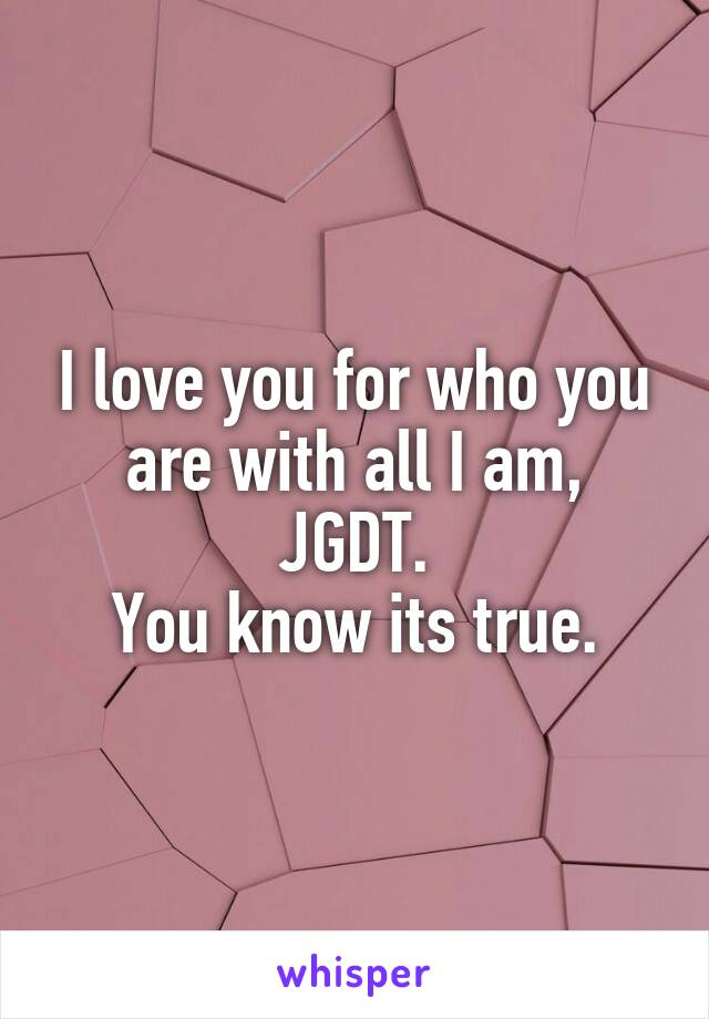 I love you for who you are with all I am, JGDT. You know its true.