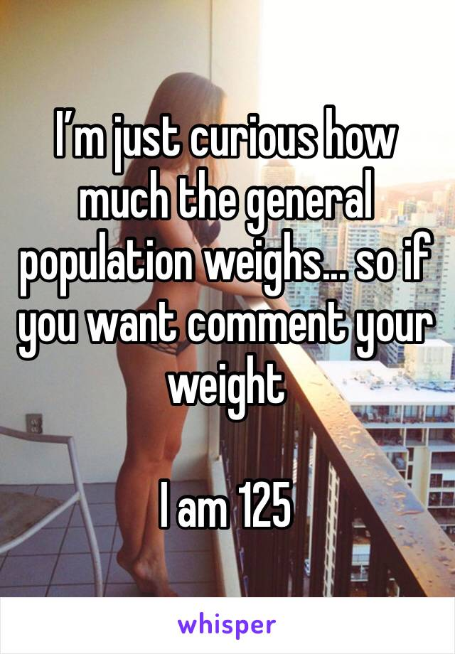 I'm just curious how much the general population weighs... so if you want comment your weight   I am 125