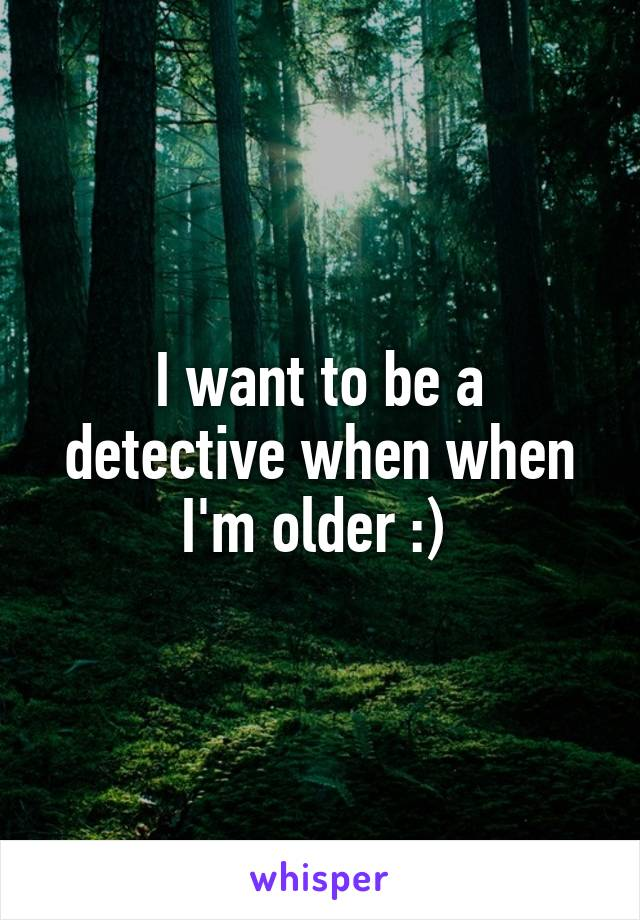 I want to be a detective when when I'm older :)