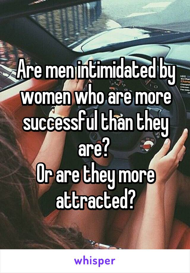Are men intimidated by women who are more successful than they are?  Or are they more attracted?