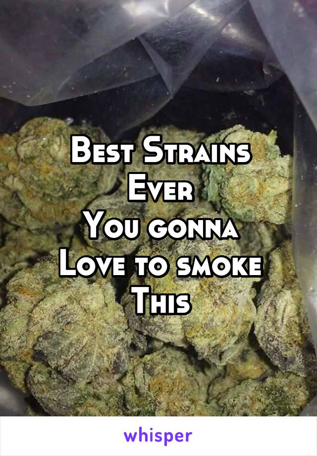 Best Strains Ever You gonna Love to smoke This