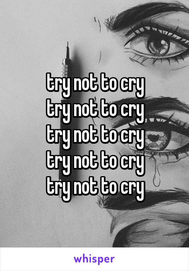 try not to cry try not to cry try not to cry try not to cry try not to cry