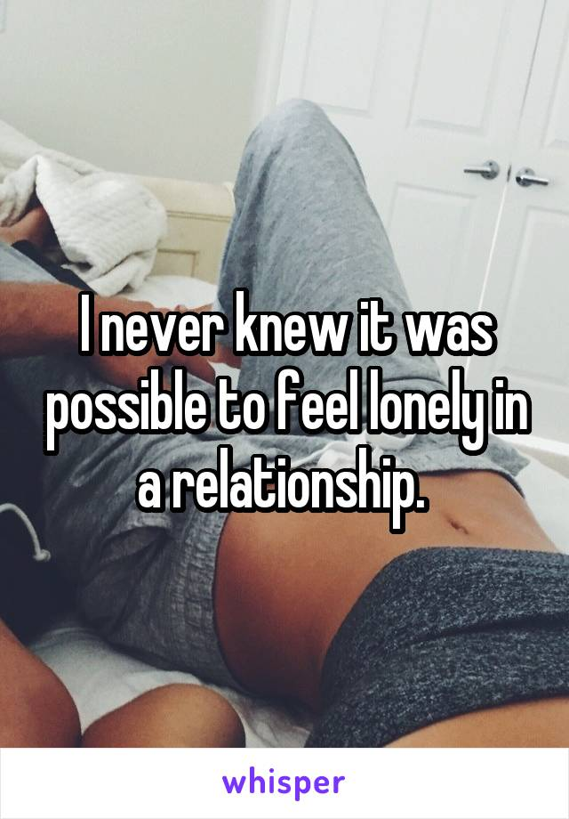 I never knew it was possible to feel lonely in a relationship.