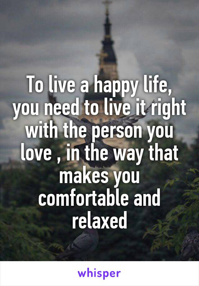 To live a happy life, you need to live it right with the person you love , in the way that makes you comfortable and relaxed