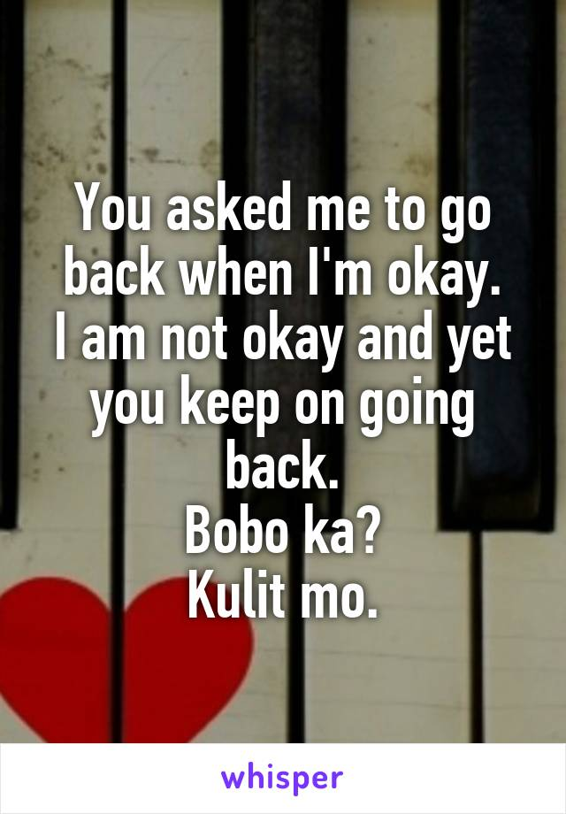 You asked me to go back when I'm okay. I am not okay and yet you keep on going back. Bobo ka? Kulit mo.