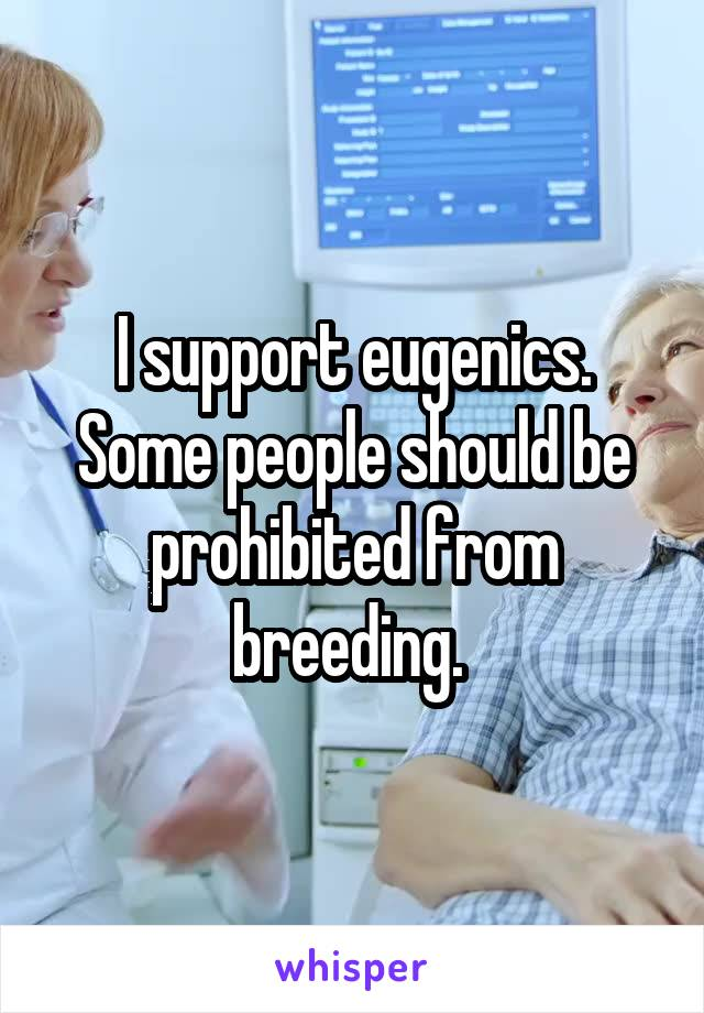I support eugenics. Some people should be prohibited from breeding.