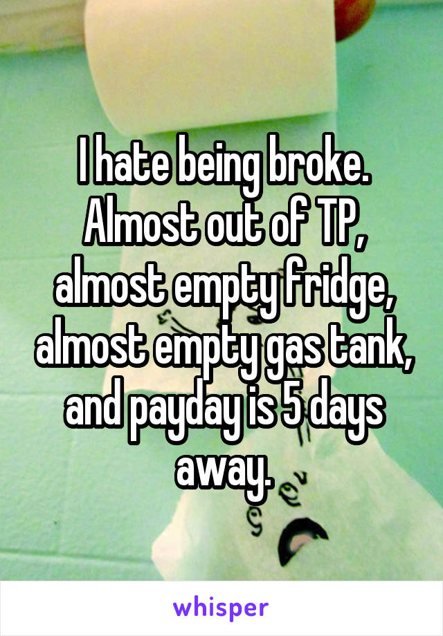 I hate being broke. Almost out of TP, almost empty fridge, almost empty gas tank, and payday is 5 days away.