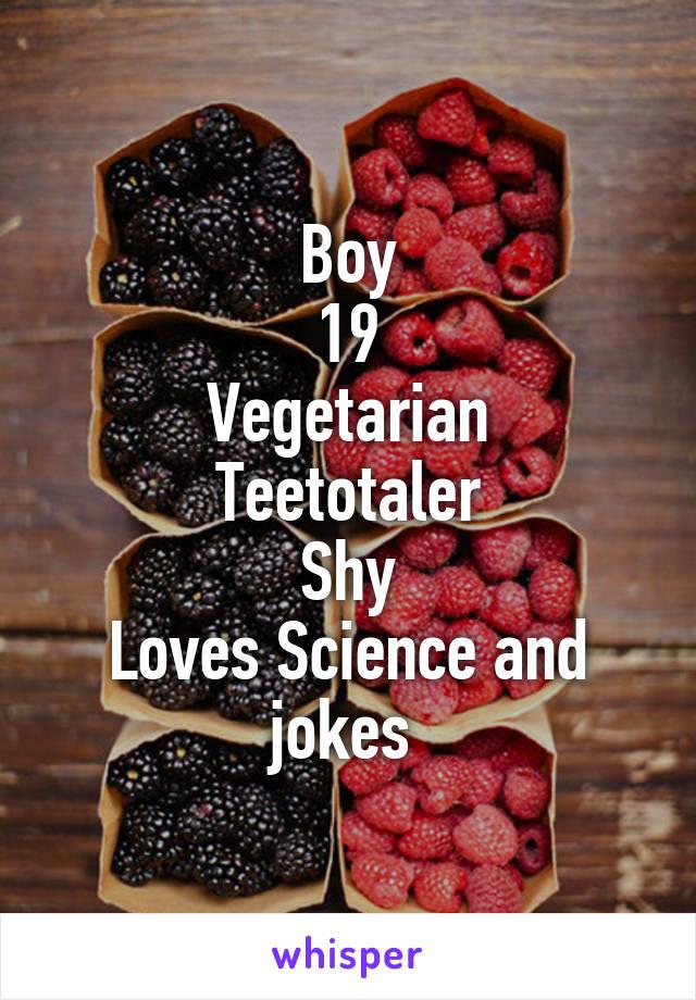 Boy 19 Vegetarian Teetotaler Shy Loves Science and jokes