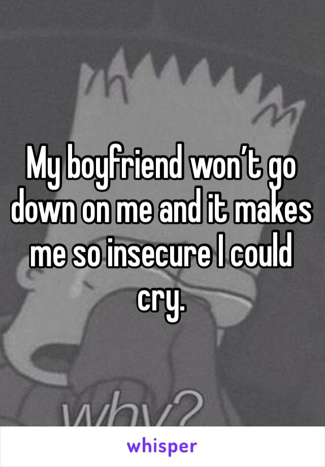 My boyfriend won't go down on me and it makes me so insecure I could cry.