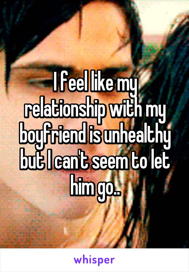 I feel like my relationship with my boyfriend is unhealthy but I can't seem to let him go..