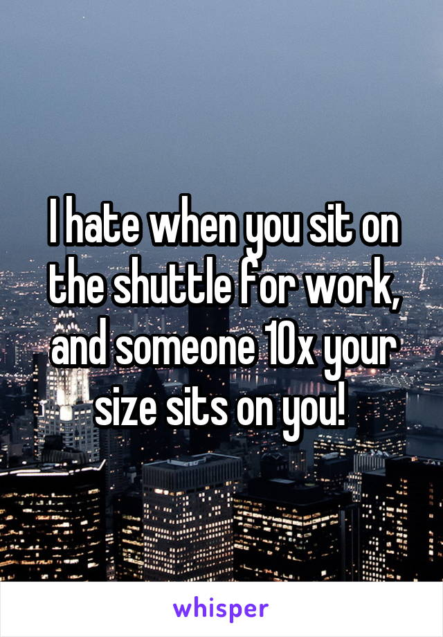 I hate when you sit on the shuttle for work, and someone 10x your size sits on you!