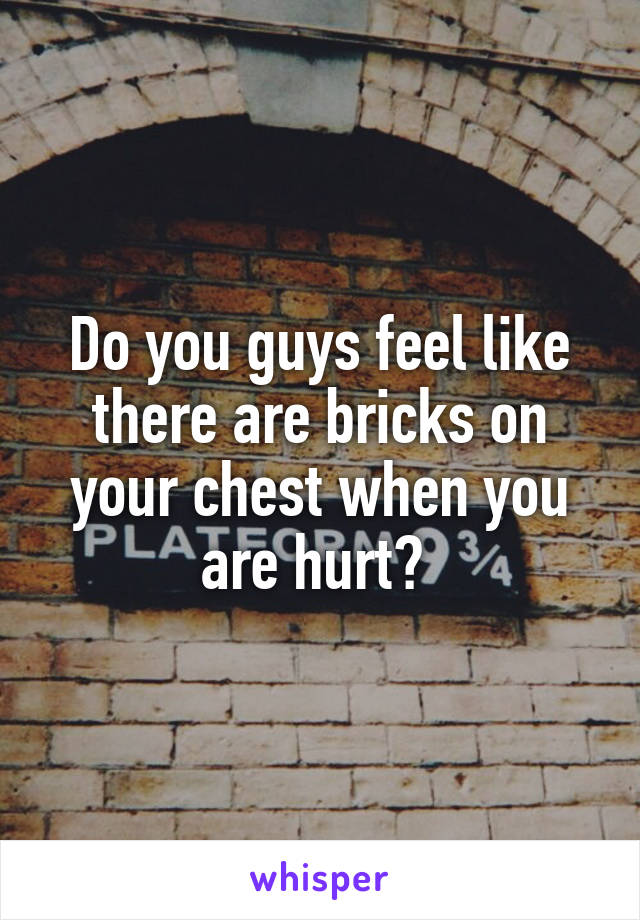 Do you guys feel like there are bricks on your chest when you are hurt?