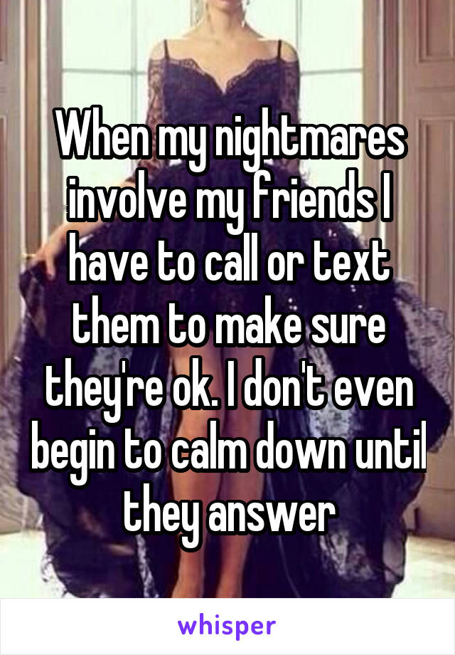 When my nightmares involve my friends I have to call or text them to make sure they're ok. I don't even begin to calm down until they answer