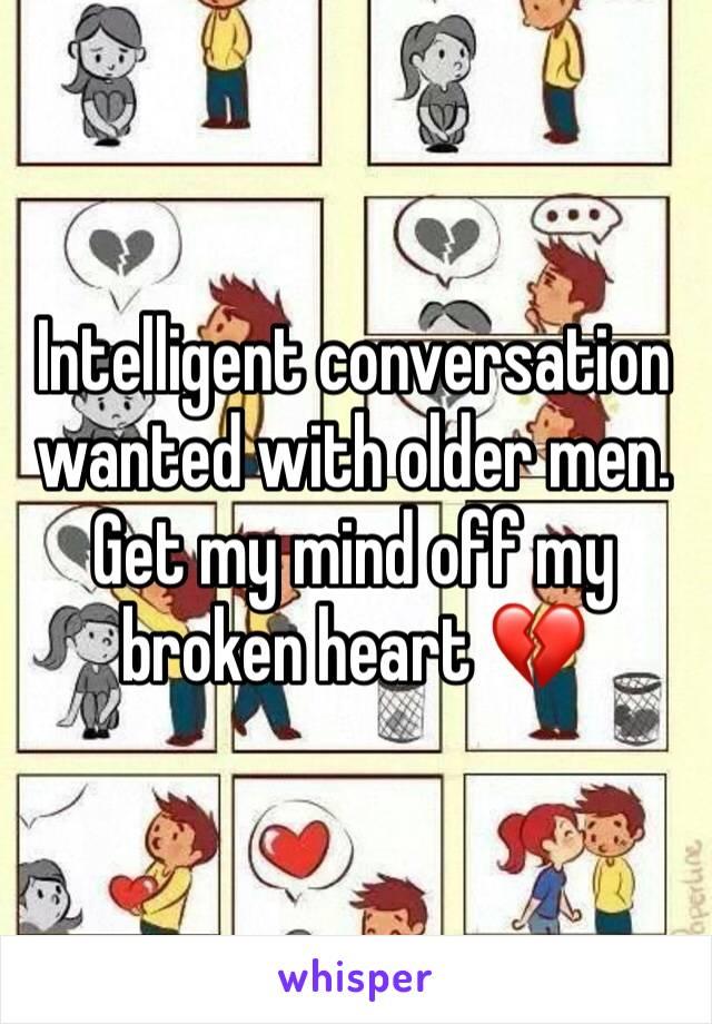 Intelligent conversation wanted with older men. Get my mind off my broken heart 💔