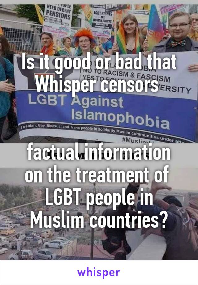 Is it good or bad that Whisper censors    factual information on the treatment of  LGBT people in Muslim countries?